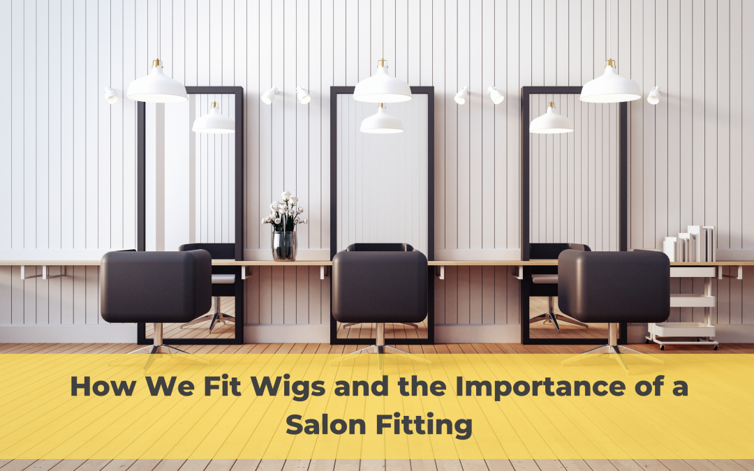 How We Fit Wigs and the Importance of a Salon Fitting
